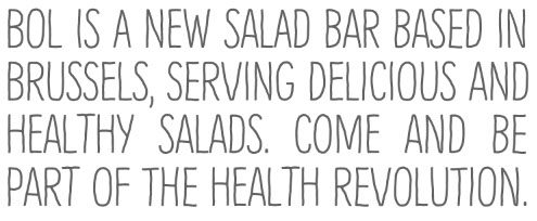 BOL is a new salad bar based in brussels, serving Delicious and healthy salads. Come and be part of the health revolution.
